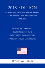Minimum Training Requirements for Entry-Level Commercial Motor Vehicle Operators (US Federal Motor Carrier Safety Administration Regulation) (FMCSA) (2018 Edition)