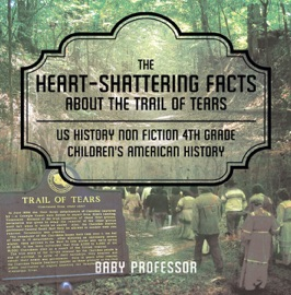 THE HEART-SHATTERING FACTS ABOUT THE TRAIL OF TEARS - US HISTORY NON FICTION 4TH GRADE  CHILDRENS AMERICAN HISTORY