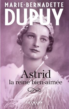 Astrid, la reine bien aimée - Marie-Bernadette Dupuy