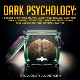 DARK PSYCHOLOGY: SECRET STRATEGIC MANIPULATION TECHNIQUES, DARK NLP, DARK COGNITIVE BEHAVIORAL THERAPY, PERSUASION AND UNLOCKED MIND CONTROL TACTICS