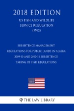 Subsistence Management Regulations for Public Lands in Alaska - 2009-10 and 2010-11 Subsistence Taking of Fish Regulations (US Fish and Wildlife Service Regulation) (FWS) (2018 Edition)