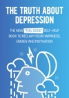 The Truth About Depression The New Feel Good Self-Help Book To Reclaim Your Happiness Energy And Motivation