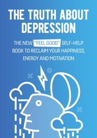 The Truth About Depression The New Feel Good Self Help Book To Reclaim Your Happiness Energy And Motivation