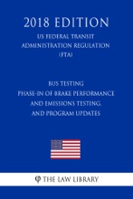 Bus Testing - Phase-In of Brake Performance and Emissions Testing, and Program Updates (US Federal Transit Administration Regulation) (FTA) (2018 Edition)