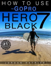 GoPro Hero 7 Black: How To Use The GoPro Hero 7 Black