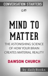 Mind To Matter The Astonishing Science Of How Your Brain Creates Material Reality By Dawson Church Conversation Starters