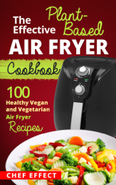 The Effective Plant-Based Air Fryer Cookbook book
