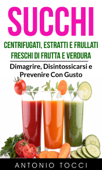 Succhi: Centrifugati, Estratti e Frullati Freschi di Frutta e Verdura - Dimagrire, Disintossicarsi e Prevenire Con Gusto