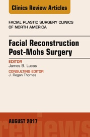 Facial Reconstruction Post-Mohs Surgery, An Issue of Facial Plastic Surgery Clinics of North America, E-Book - James B. Lucas MD, FACS