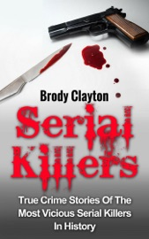 Serial Killers True Crime Stories Of The Most Vicious Serial Killers In History
