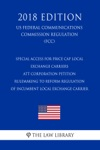 Special Access For Price Cap Local Exchange Carriers - ATT Corporation Petition - Rulemaking To Reform Regulation Of Incumbent Local Exchange Carrier US Federal Communications Commission Regulation FCC 2018 Edition