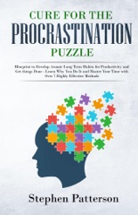 Cure for the Procrastination Puzzle: Blueprint to Develop Atomic Long Term Habits for Productivity and Get things Done - Learn Why You Do It and Master Your Time with Over 7 Highly Effective Methods