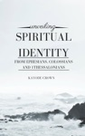 Unveiling Spiritual Identity From Ephesians Colossians 1Thessalonians