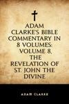 Adam Clarkes Bible Commentary In 8 Volumes Volume 8 The Revelation Of St John The Divine