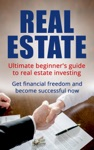 Real Estate Ultimate Beginners Guide To Real Estate Investing Get Financial Freedom And Become Successful Now