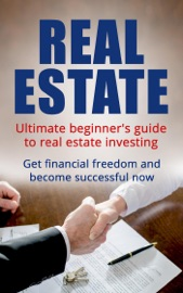 REAL ESTATE: ULTIMATE BEGINNERS GUIDE TO REAL ESTATE INVESTING. GET FINANCIAL FREEDOM AND BECOME SUCCESSFUL NOW