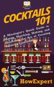 Cocktails 101: A Mixologist's Quick Guide to Mixing, Matching, Making, and Mastering the Art of Creating Amazing Cocktails