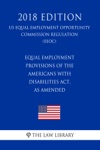Equal Employment Provisions Of The Americans With Disabilities Act As Amended US Equal Employment Opportunity Commission Regulation EEOC 2018 Edition