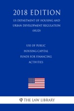 Use of Public Housing Capital Funds for Financing Activities (US Department of Housing and Urban Development Regulation) (HUD) (2018 Edition)