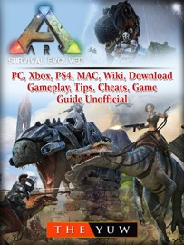 ARK SURVIVAL  EVOLVED, PC, XBOX, PS4, MAC, WIKI, DOWNLOAD, GAMEPLAY, TIPS, CHEATS, GAME GUIDE UNOFFICIAL