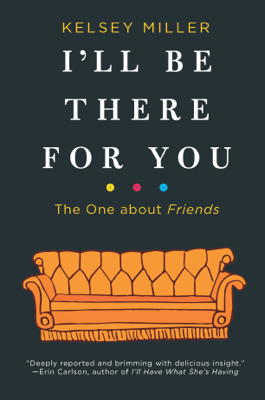 I'll Be There for You: The One about Friends - Kelsey Miller book