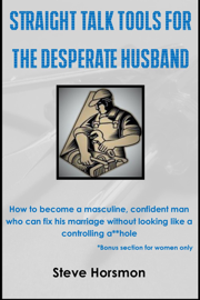 Straight Talk Tools for the Desperate Husband: How to Become a Masculine, Confident Man Who Can Fix His Marriage Without Looking Like a Controlling A**hole book
