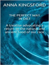 The perfect way in diet - A treatise advocating a return to the natural and ancient food of our race