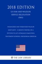 Endangered And Threatened Wildlife And Plants - 12-Month Finding On A Petition To List Astragalus Hamiltonii, Penstemon Flowersii, Eriogonum Soredium (US Fish And Wildlife Service Regulation) (FWS) (2018 Edition)