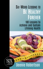 Six-Word Lessons To Be Healthy Forever: 100 Lessons To Achieve And Sustain Lifelong Health