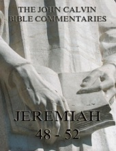 John Calvin's Commentaries On Jeremiah 48- 52 And The Lamentations
