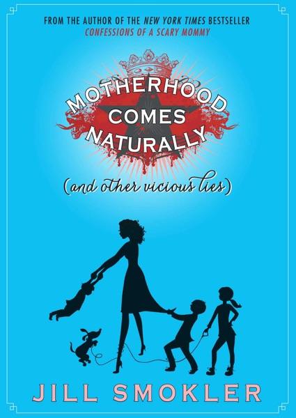 Motherhood Comes Naturally (and Other Vicious Lies)