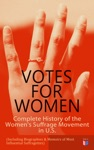 VOTES FOR WOMEN Complete History Of The Womens Suffrage Movement In US Including Biographies  Memoirs Of Most Influential Suffragettes