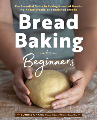 Bonnie Ohara - Bread Baking for Beginners: The Essential Guide to Baking Kneaded Breads, No-Knead Breads, and Enriched Breads book