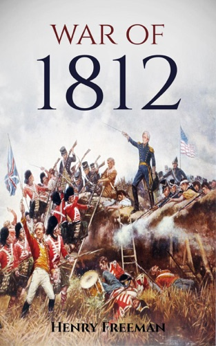 Henry Freeman - War of 1812: A History From Beginning to End