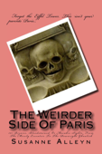 The Weirder Side Of Paris: A Guide to 101 Bizarre, Bloodstained, or Macabre Sights, From the Merely Eccentric to the Downright Ghoulish