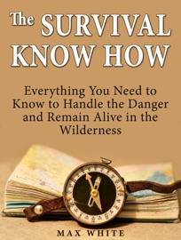The Survival Know How Everything You Need To Know To Handle The Danger And Remain Alive In The Wilderness