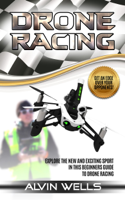 Alvin Wells - Drone Racing: Explore the New and Exciting Sport in This Beginners Guide to Drone Racing. Get an Edge Over Your Opponents! artwork