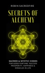 Secrets Of Alchemy Sacred And Mystic Codes For Good Fortune Success Prosperity Happiness And Miracles In Life