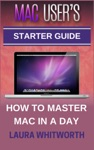 Mac Users Starter Guide - How To Master Mac In A Day