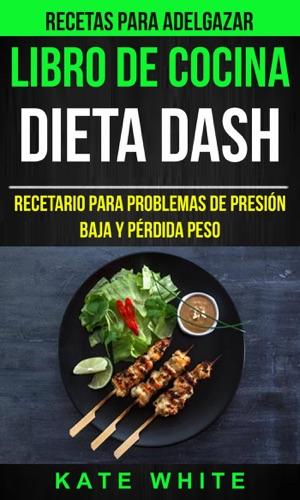 Kate White - Libro De Cocina: Dieta Dash: Recetario para problemas de presión baja y pérdida peso (Recetas Para Adelgazar)