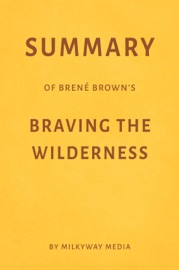 SUMMARY OF BRENé BROWN'S BRAVING THE WILDERNESS BY MILKYWAY MEDIA