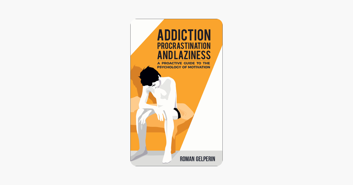 Addiction, Procrastination, and Laziness: A Proactive Guide to the Psychology of Motivation - Roman Gelperin