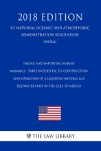 Taking and Importing Marine Mammals - Takes Incidental to Construction and Operation of a Liquefied Natural Gas Deepwater Port in the Gulf of Mexico (US National Oceanic and Atmospheric Administration Regulation) (NOAA) (2018 Edition)