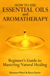 How To Use Essential Oil And Aromatherapy Beginners Guide To Mastering Natural Healing