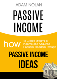 Passive Income: How to Create Streams of Income and Acquiring Financial Freedom Through Passive Income Ideas