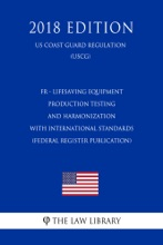 FR - Lifesaving Equipment - Production Testing and Harmonization with International Standards (Federal Register Publication) (US Coast Guard Regulation) (USCG) (2018 Edition)