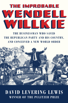 The Improbable Wendell Willkie: The Businessman Who Saved the Republican Party and His Country, and Conceived a New World Order - David Levering Lewis book