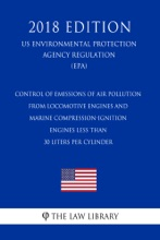 Control of Emissions of Air Pollution from Locomotive Engines and Marine Compression-Ignition Engines Less than 30 Liters per Cylinder (US Environmental Protection Agency Regulation) (EPA) (2018 Edition)