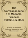 The Correspondence Of Madame Princess Palatine Mother Of The Regent Of Marie-Adlade De Savoie Duchesse De Bourgogne And Of Madame De Maintenon In Relation To Saint-Cyr