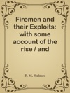 Firemen And Their Exploits With Some Account Of The Rise  And Development Of Fire-brigades Of Various Appliances For Saving  Life At Fires And Extinguishing The Flames